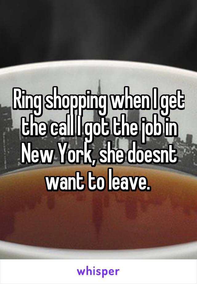 Ring shopping when I get the call I got the job in New York, she doesnt want to leave.