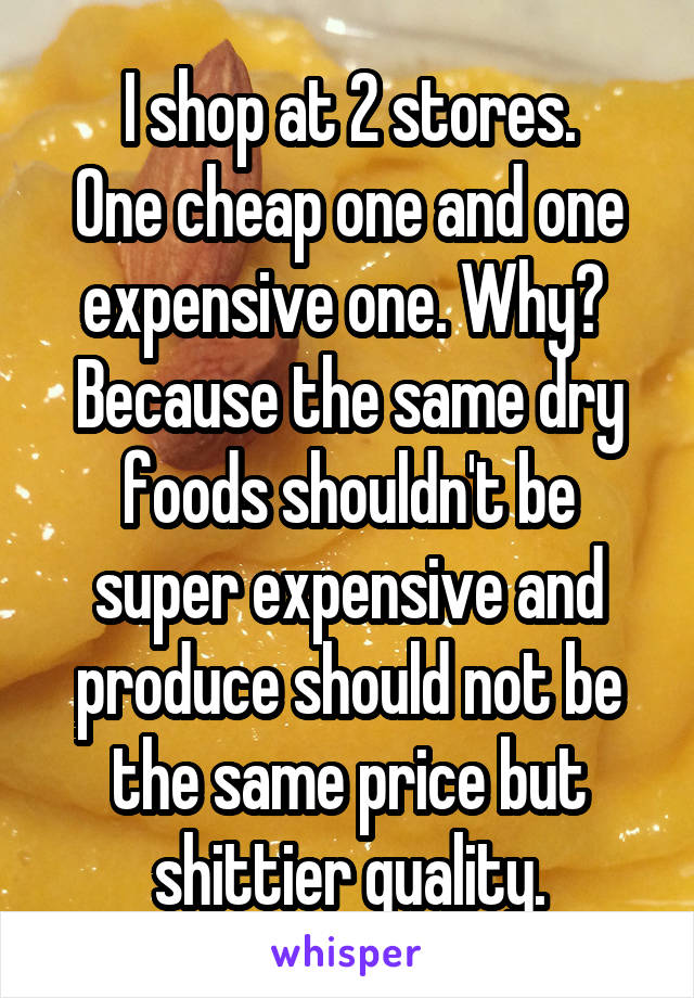 I shop at 2 stores. One cheap one and one expensive one. Why?  Because the same dry foods shouldn't be super expensive and produce should not be the same price but shittier quality.