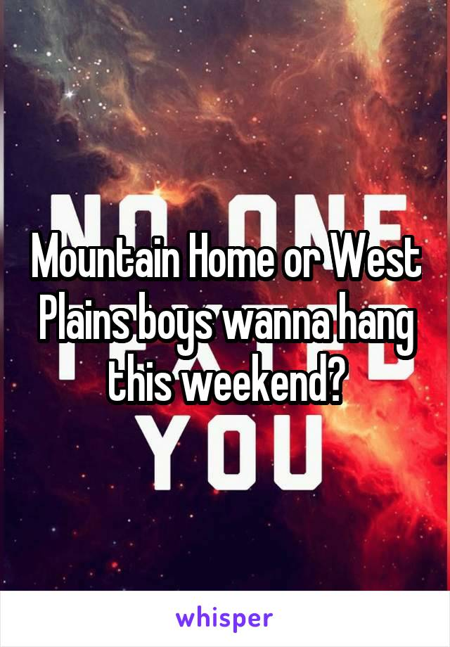 Mountain Home or West Plains boys wanna hang this weekend?
