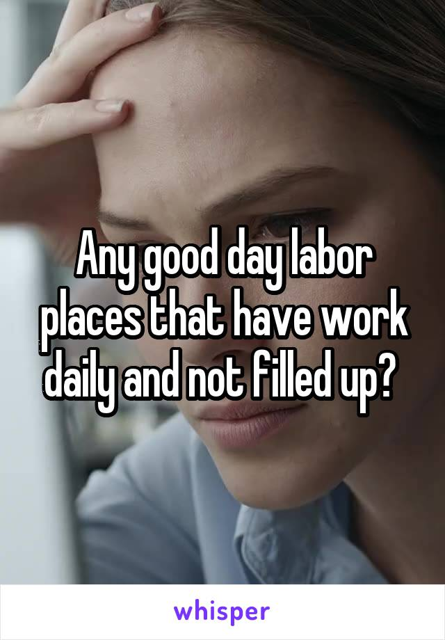 Any good day labor places that have work daily and not filled up?