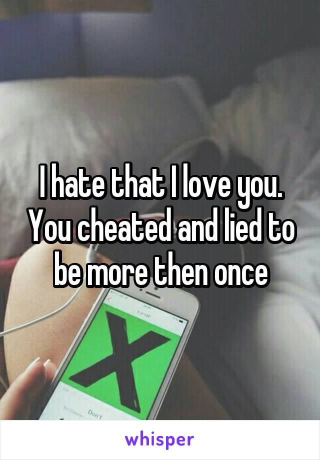 I hate that I love you. You cheated and lied to be more then once