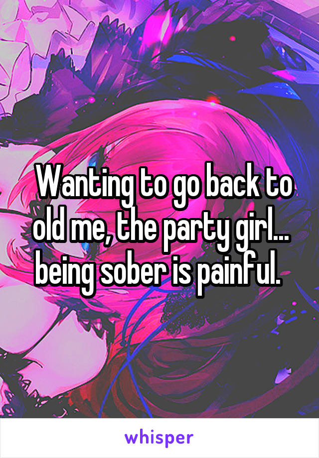 Wanting to go back to old me, the party girl... being sober is painful.
