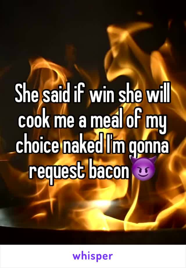 She said if win she will cook me a meal of my choice naked I'm gonna request bacon😈