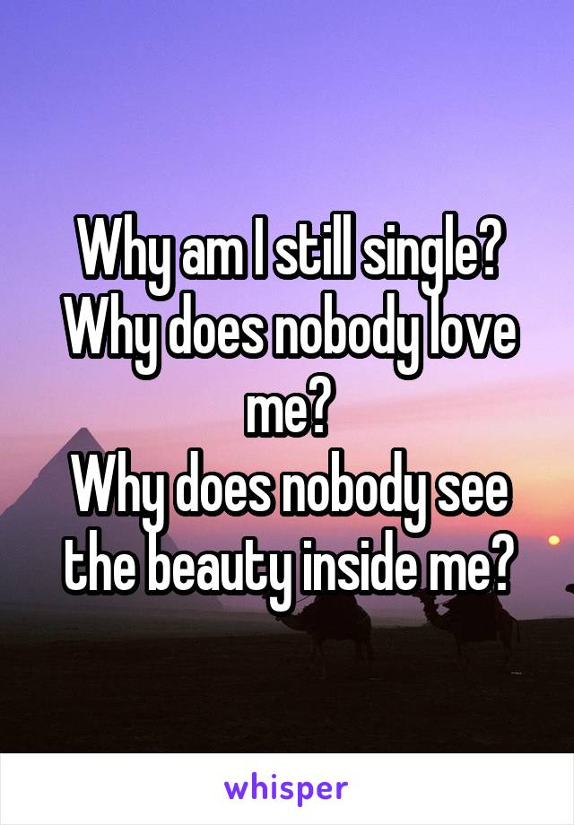 Why am I still single? Why does nobody love me? Why does nobody see the beauty inside me?