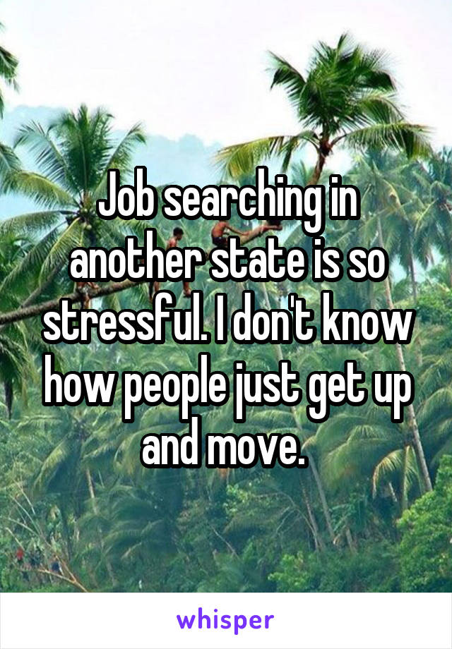 Job searching in another state is so stressful. I don't know how people just get up and move.