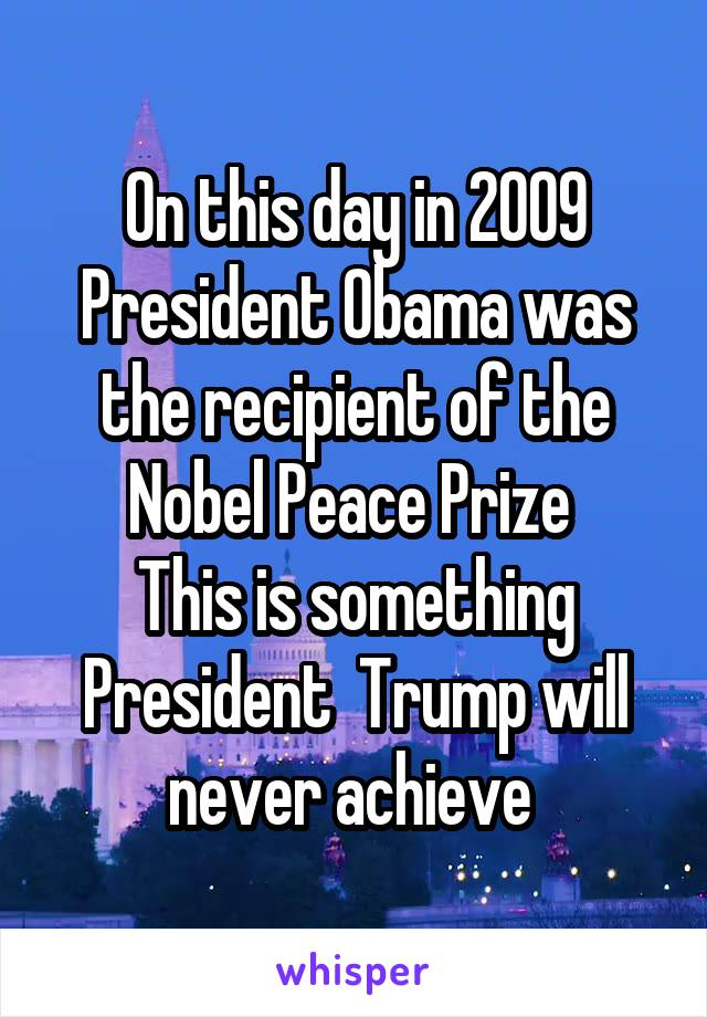 On this day in 2009 President Obama was the recipient of the Nobel Peace Prize  This is something President  Trump will never achieve