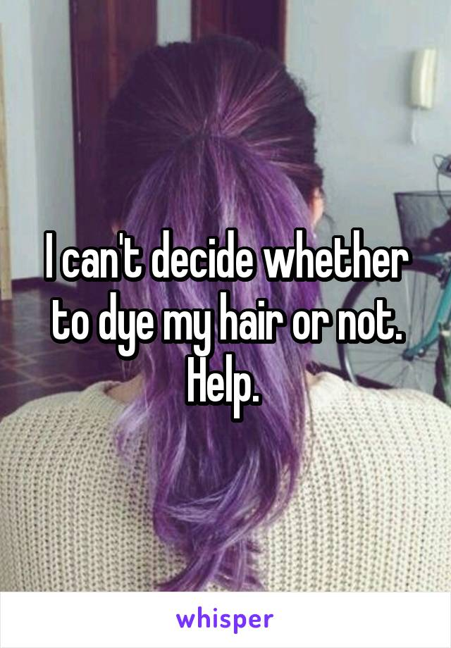 I can't decide whether to dye my hair or not. Help.