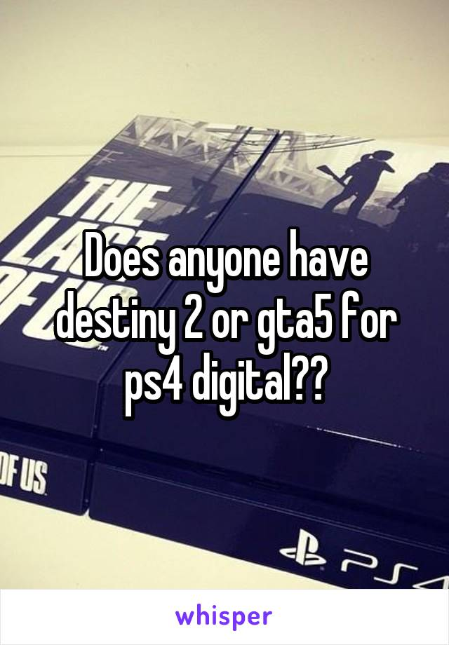 Does anyone have destiny 2 or gta5 for ps4 digital??