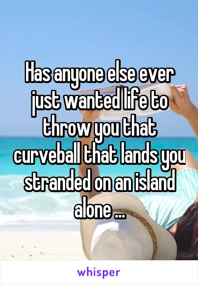 Has anyone else ever just wanted life to throw you that curveball that lands you stranded on an island alone ...