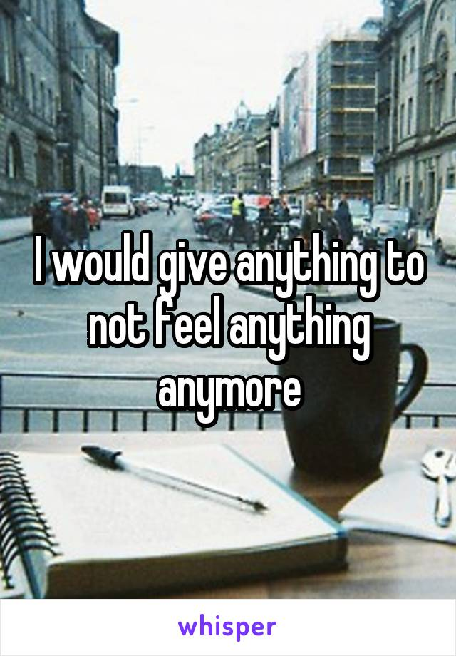 I would give anything to not feel anything anymore