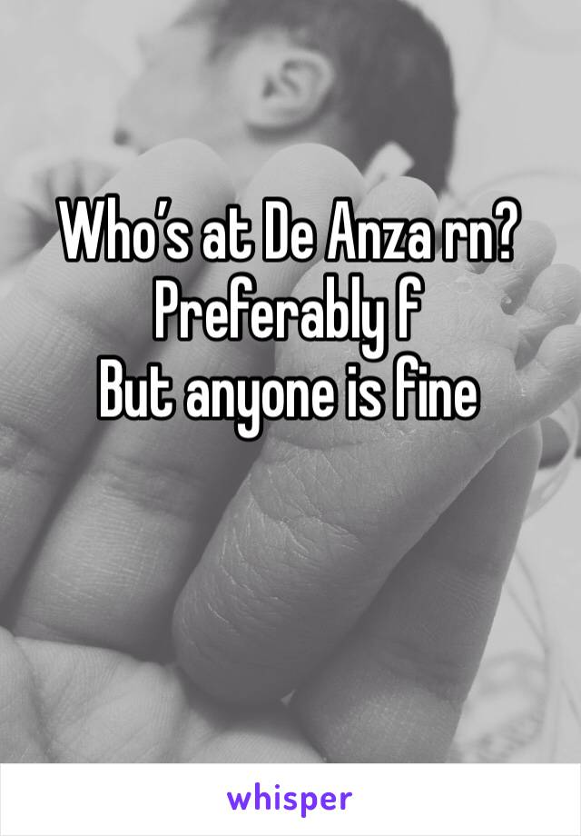 Who's at De Anza rn? Preferably f  But anyone is fine