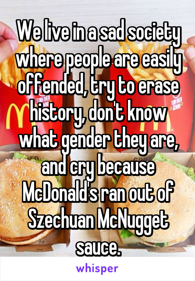 We live in a sad society where people are easily offended, try to erase history, don't know what gender they are, and cry because McDonald's ran out of Szechuan McNugget sauce.