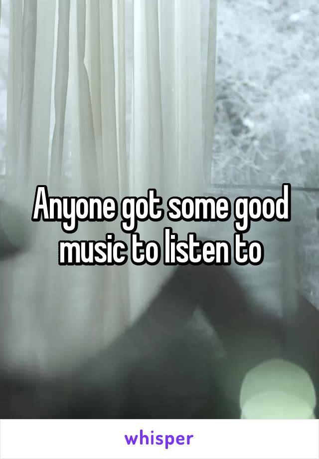 Anyone got some good music to listen to