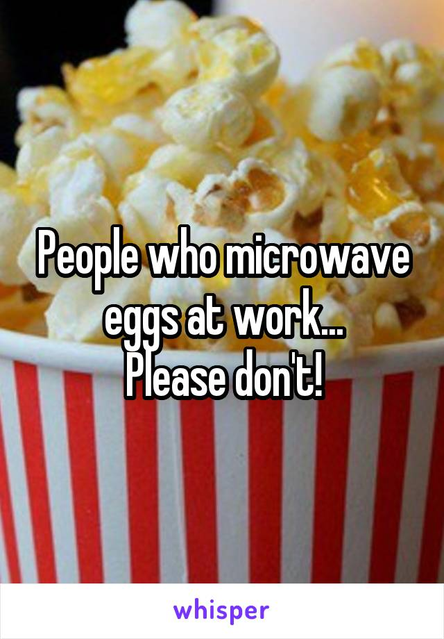 People who microwave eggs at work... Please don't!