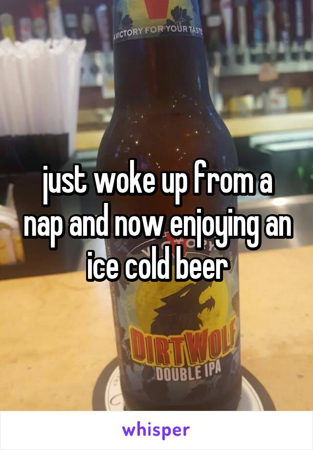 just woke up from a nap and now enjoying an ice cold beer