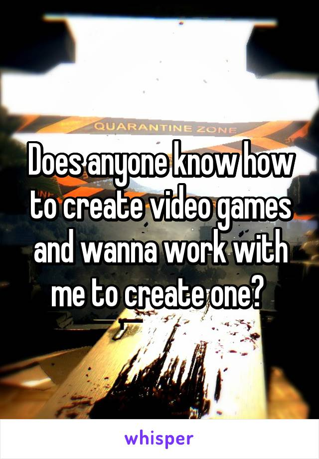 Does anyone know how to create video games and wanna work with me to create one?