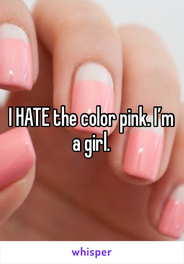 I HATE the color pink. I'm a girl.
