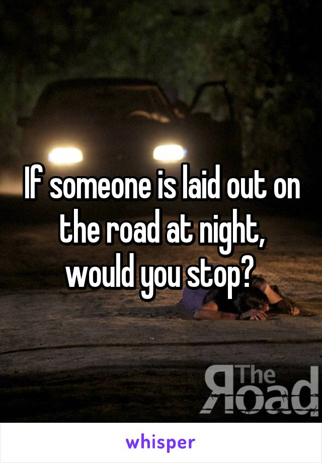 If someone is laid out on the road at night, would you stop?