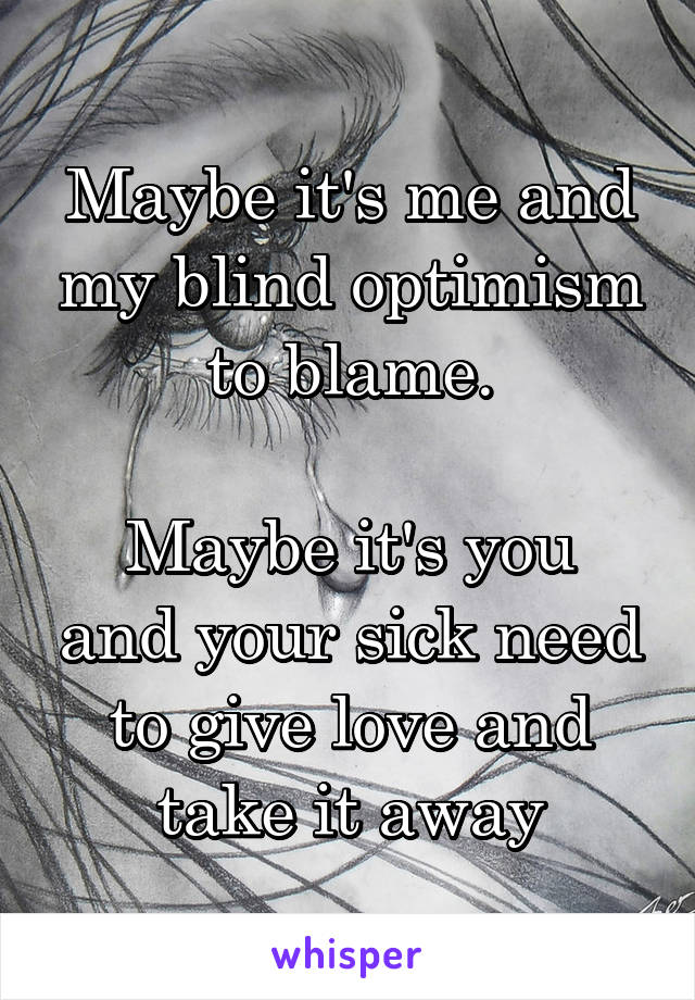 Maybe it's me and my blind optimism to blame.  Maybe it's you and your sick need to give love and take it away