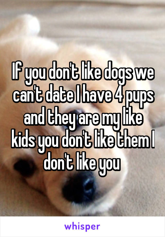 If you don't like dogs we can't date I have 4 pups and they are my like kids you don't like them I don't like you