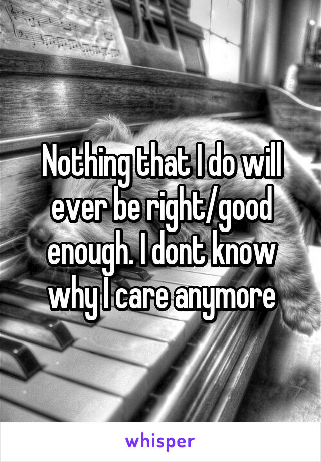 Nothing that I do will ever be right/good enough. I dont know why I care anymore
