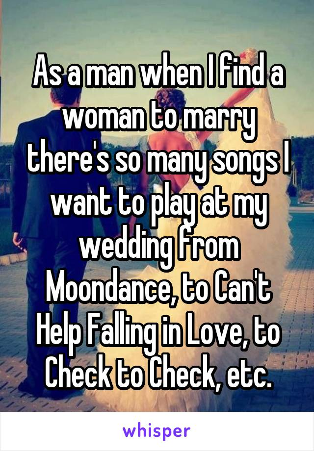 As a man when I find a woman to marry there's so many songs I want to play at my wedding from Moondance, to Can't Help Falling in Love, to Check to Check, etc.