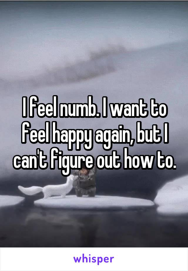 I feel numb. I want to feel happy again, but I can't figure out how to.