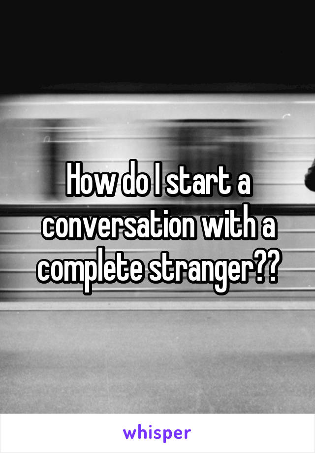 How do I start a conversation with a complete stranger??