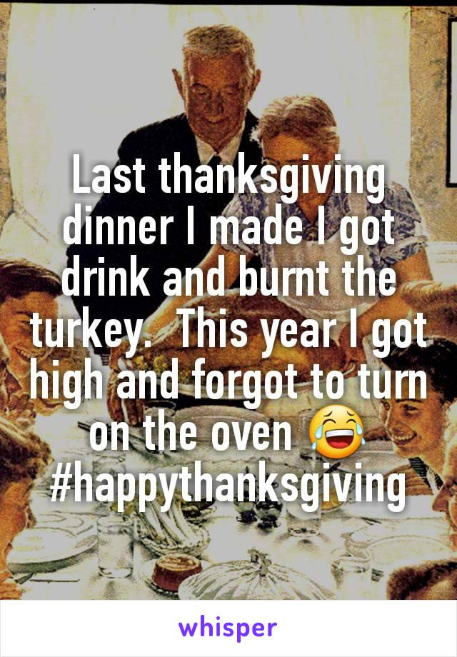 Last thanksgiving dinner I made I got drink and burnt the turkey.  This year I got high and forgot to turn on the oven 😂 #happythanksgiving