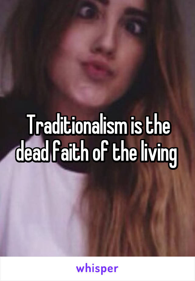Traditionalism is the dead faith of the living