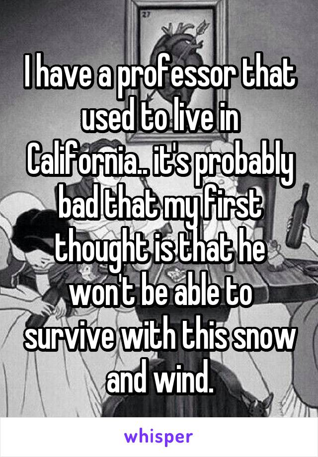 I have a professor that used to live in California.. it's probably bad that my first thought is that he won't be able to survive with this snow and wind.