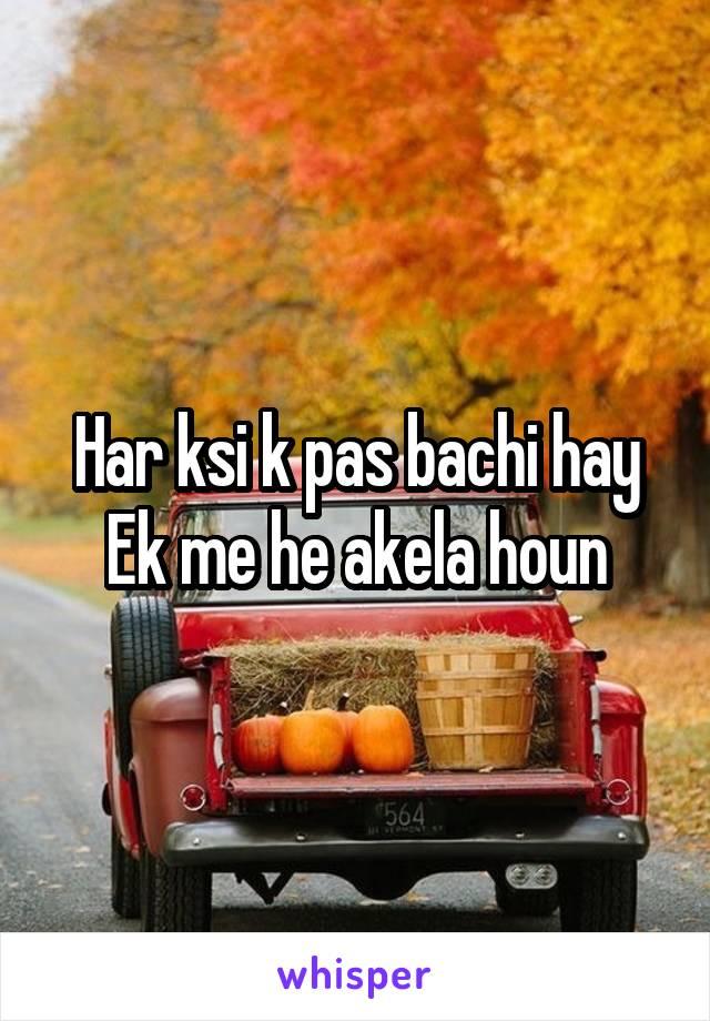 Har ksi k pas bachi hay Ek me he akela houn