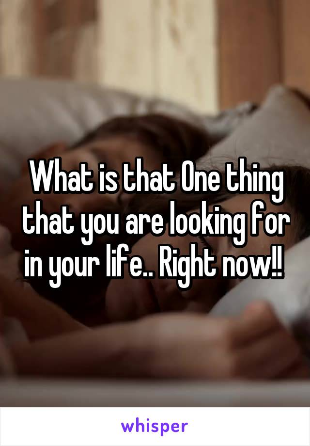 What is that One thing that you are looking for in your life.. Right now!!