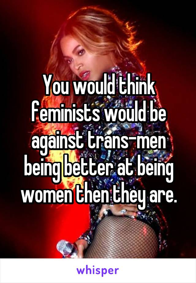 You would think feminists would be against trans-men being better at being women then they are.