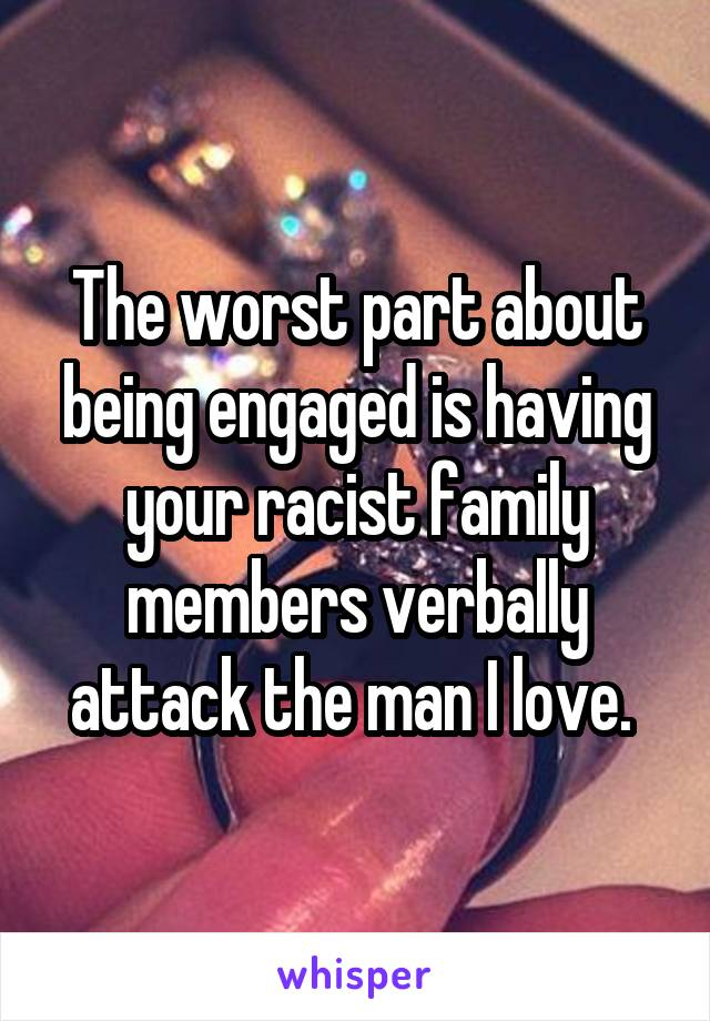 The worst part about being engaged is having your racist family members verbally attack the man I love.