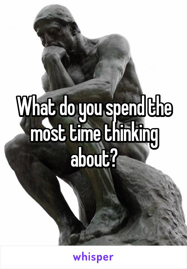 What do you spend the most time thinking about?
