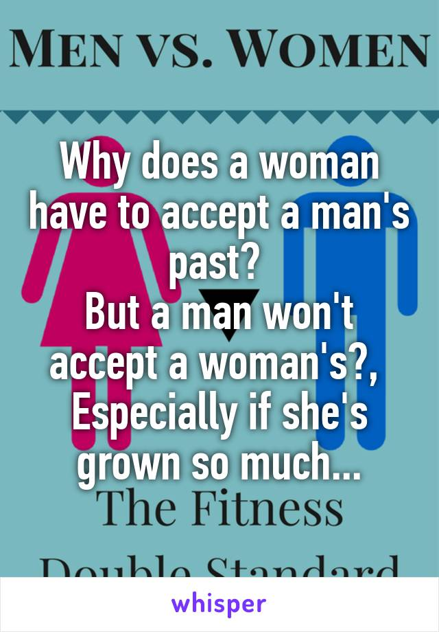 Why does a woman have to accept a man's past?  But a man won't accept a woman's?,  Especially if she's grown so much...