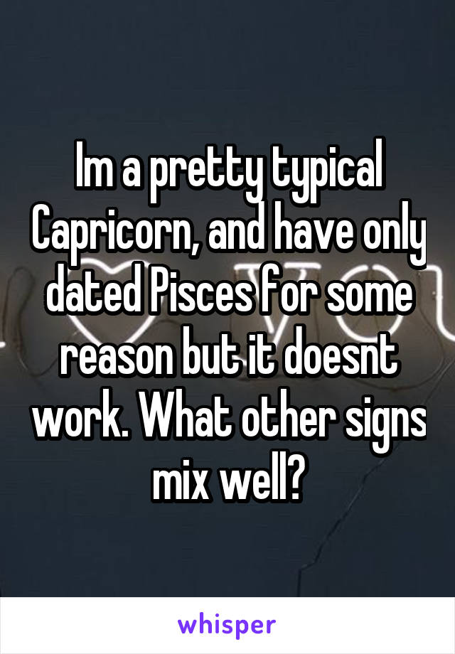 Im a pretty typical Capricorn, and have only dated Pisces for some reason but it doesnt work. What other signs mix well?