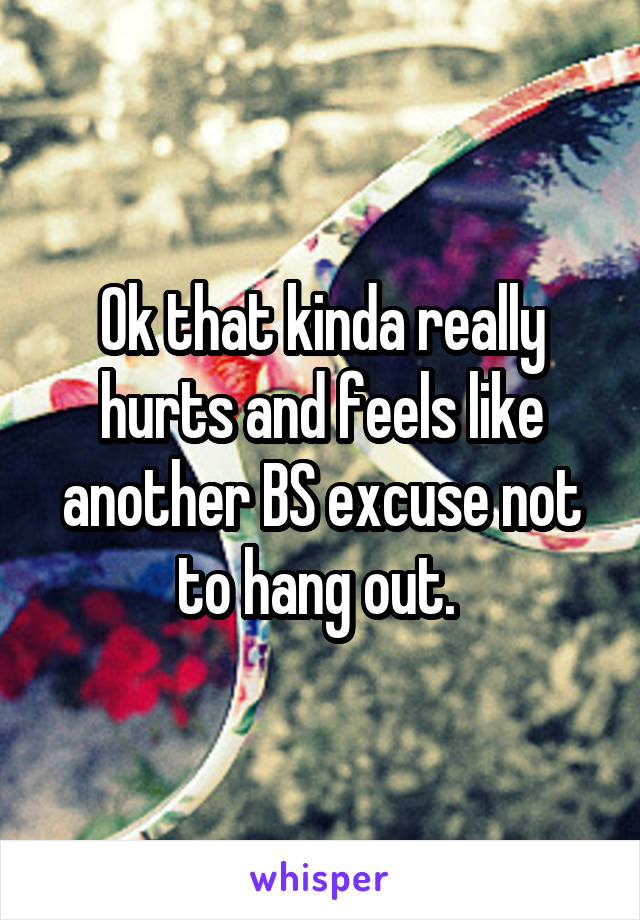 Ok that kinda really hurts and feels like another BS excuse not to hang out.