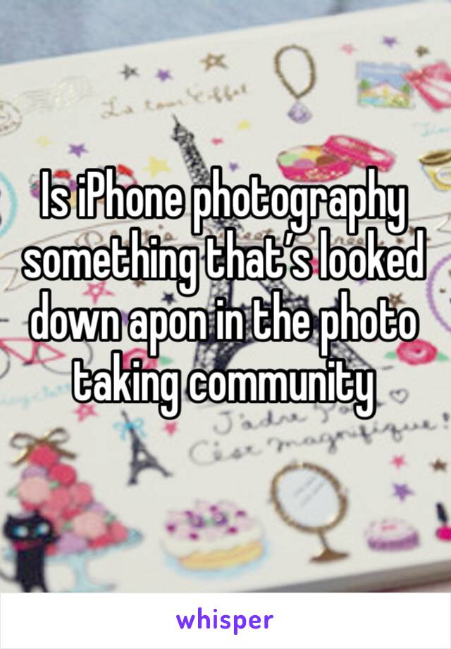 Is iPhone photography something that's looked down apon in the photo taking community