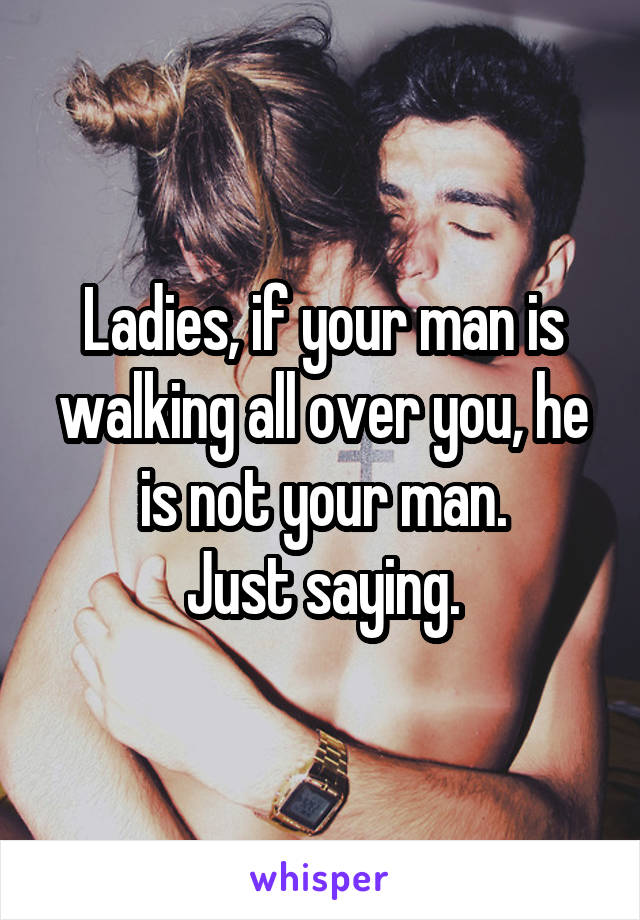 Ladies, if your man is walking all over you, he is not your man. Just saying.