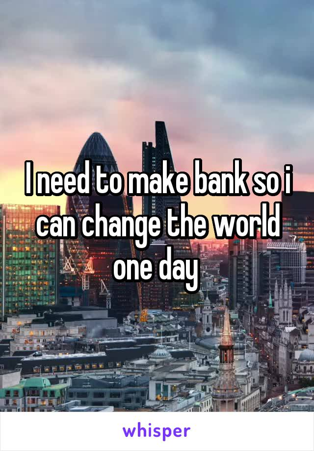 I need to make bank so i can change the world one day