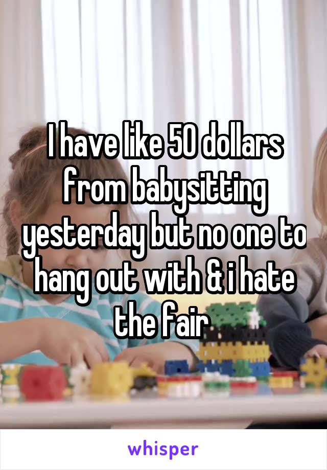 I have like 50 dollars from babysitting yesterday but no one to hang out with & i hate the fair