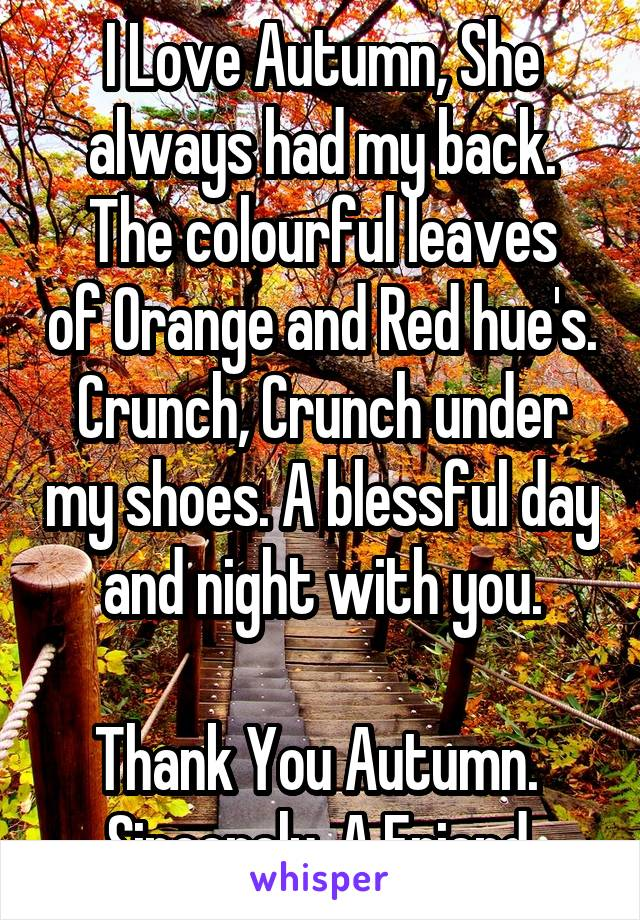 I Love Autumn, She always had my back. The colourful leaves of Orange and Red hue's. Crunch, Crunch under my shoes. A blessful day and night with you.  Thank You Autumn.  Sincerely, A Friend.