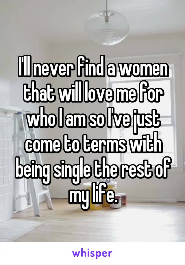 I'll never find a women that will love me for who I am so I've just come to terms with being single the rest of my life.