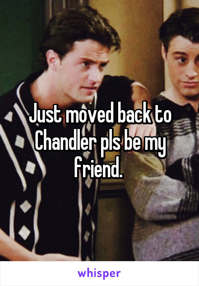 Just moved back to Chandler pls be my friend.