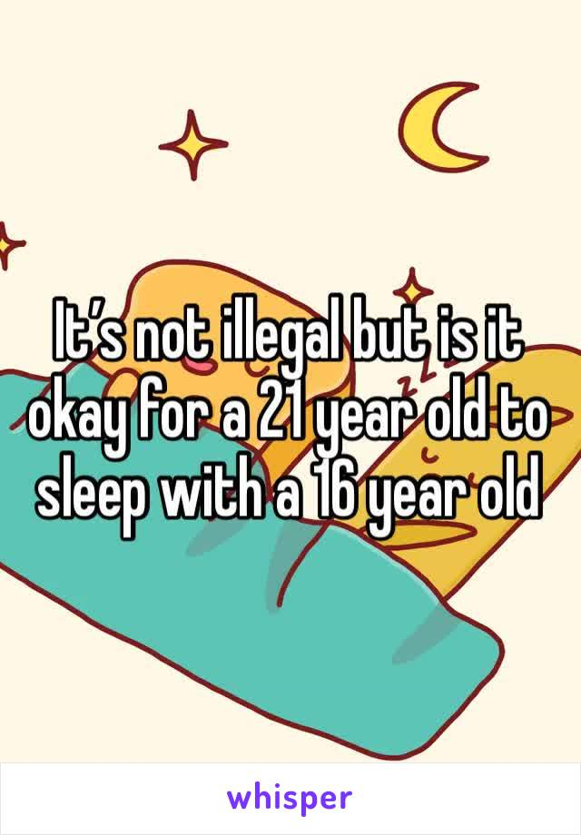 It's not illegal but is it okay for a 21 year old to sleep with a 16 year old