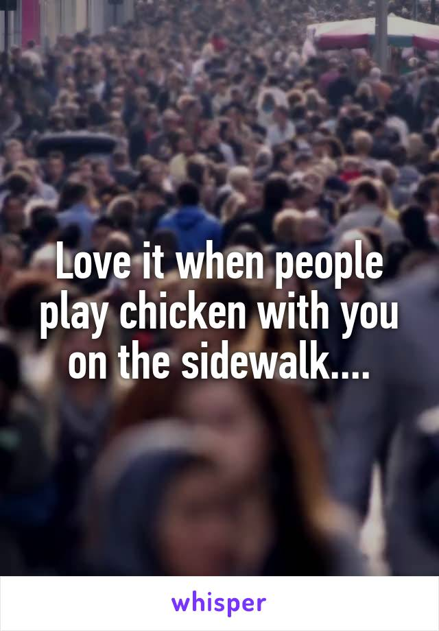 Love it when people play chicken with you on the sidewalk....