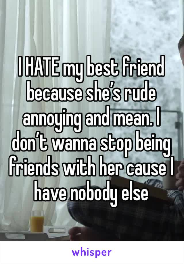 I HATE my best friend because she's rude annoying and mean. I don't wanna stop being friends with her cause I have nobody else