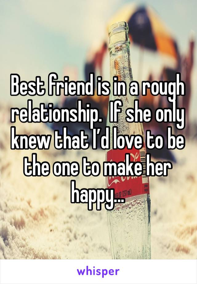 Best friend is in a rough relationship.  If she only knew that I'd love to be the one to make her happy...
